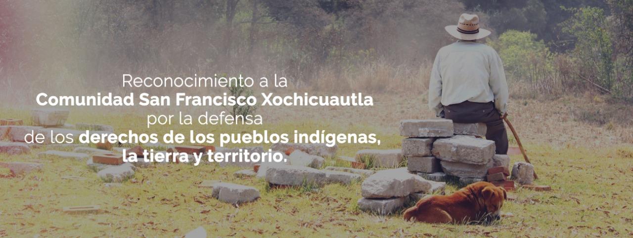 La Comunidad San Francisco Xochicuautla es reconocida por la defensa de los derechos de los pueblos indígenas y la defensa de la tierra y territorio.